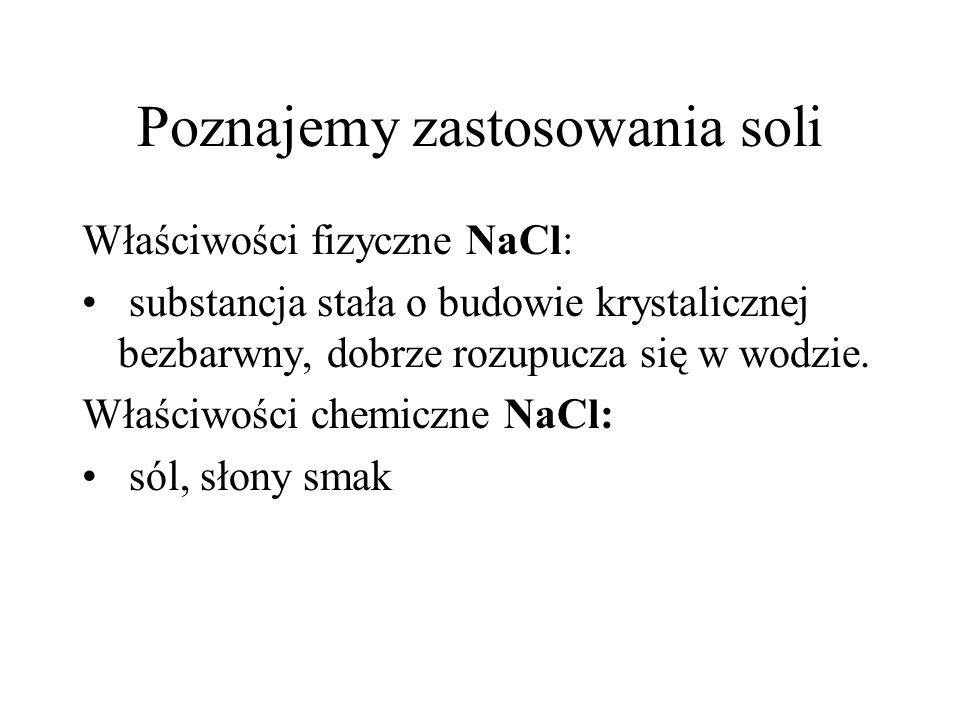 Poznajemy zastosowania soli Właściwości fizyczne NaCl: substancja stała o budowie krystalicznej bezbarwny, dobrze rozupucza się w wodzie. Właściwości