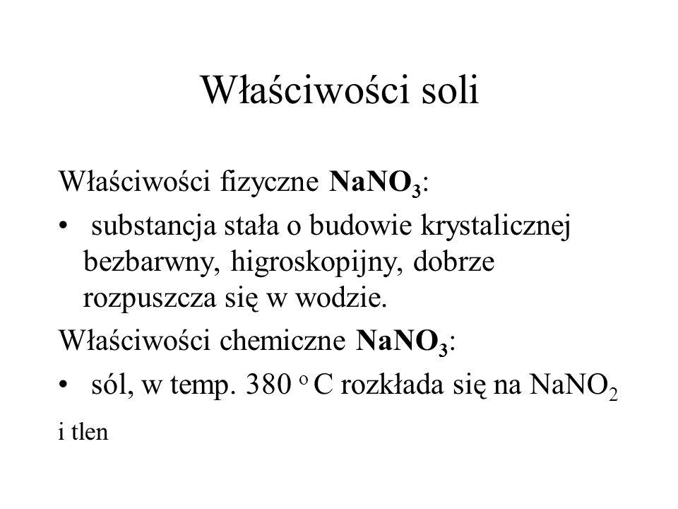 Właściwości soli Właściwości fizyczne NaNO 3 : substancja stała o budowie krystalicznej bezbarwny, higroskopijny, dobrze rozpuszcza się w wodzie. Właś