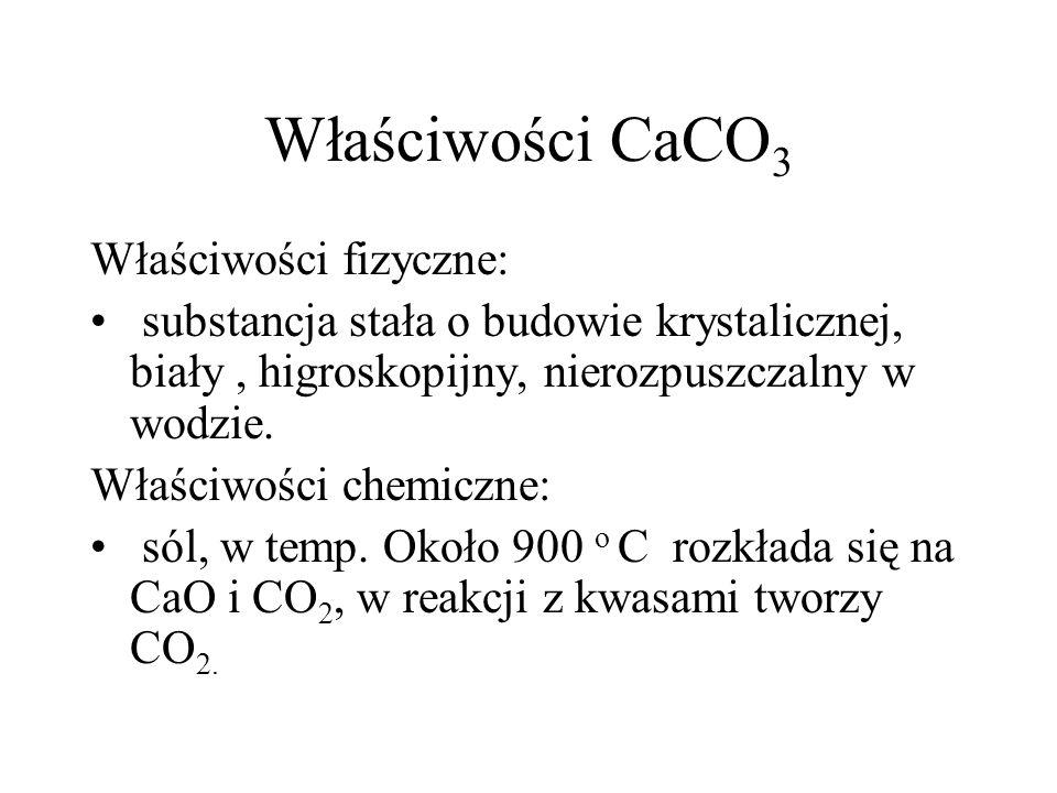 Właściwości CaCO 3 Właściwości fizyczne: substancja stała o budowie krystalicznej, biały, higroskopijny, nierozpuszczalny w wodzie. Właściwości chemic