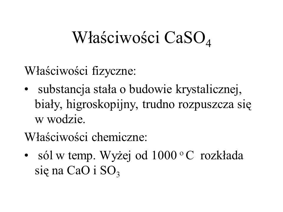 Właściwości CaSO 4 Właściwości fizyczne: substancja stała o budowie krystalicznej, biały, higroskopijny, trudno rozpuszcza się w wodzie. Właściwości c