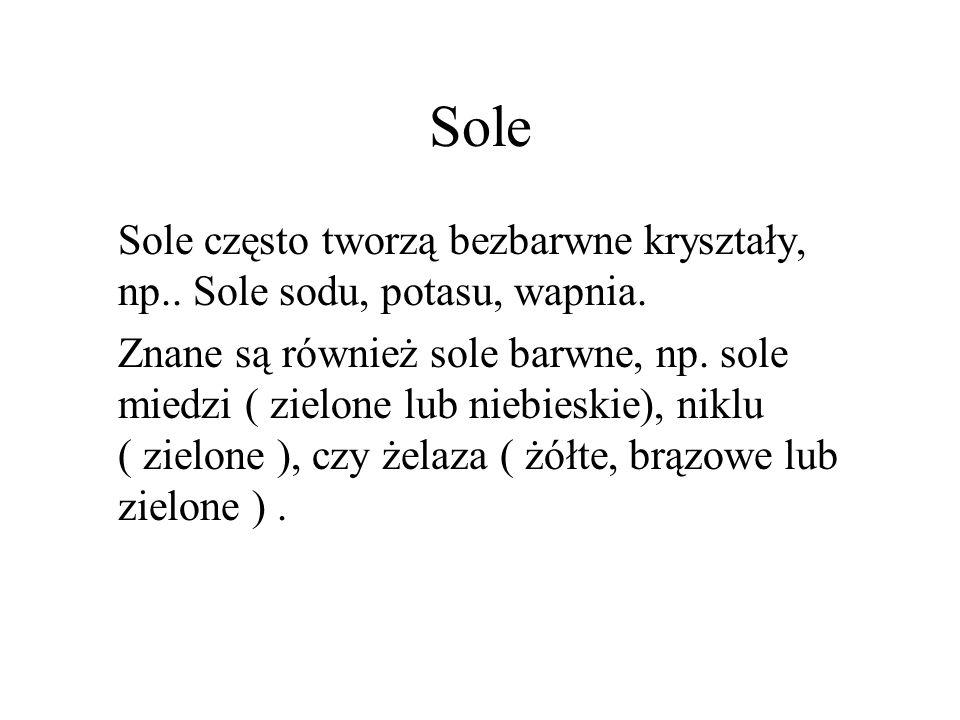 Sole Sole często tworzą bezbarwne kryształy, np.. Sole sodu, potasu, wapnia. Znane są również sole barwne, np. sole miedzi ( zielone lub niebieskie),