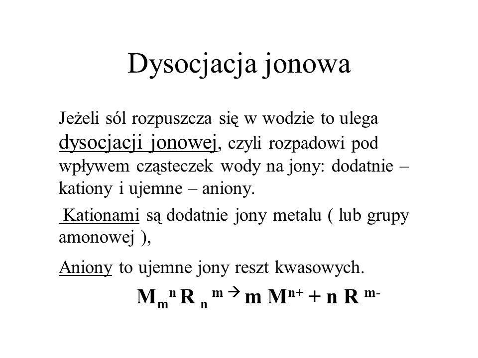 Dysocjacja jonowa Jeżeli sól rozpuszcza się w wodzie to ulega dysocjacji jonowej, czyli rozpadowi pod wpływem cząsteczek wody na jony: dodatnie – kati