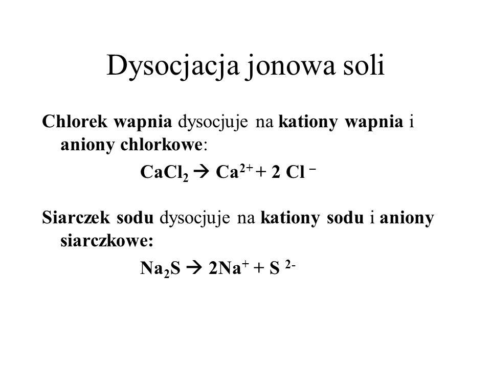Dysocjacja jonowa soli Chlorek wapnia dysocjuje na kationy wapnia i aniony chlorkowe: CaCl 2 Ca 2+ + 2 Cl – Siarczek sodu dysocjuje na kationy sodu i