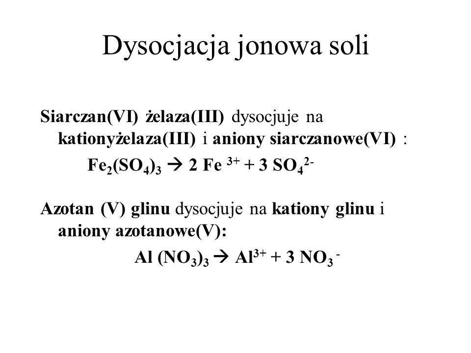 Dysocjacja jonowa soli Węglan potasu dysocjuje na kationy potasu i aniony węglanowe: K 2 CO 3 2 K + + CO 3 2- Fosforan(V) sodu dysocjuje na kationy sodu i aniony fosforanowe(V): Na 3 PO 4 3 Na + + PO 4 3-