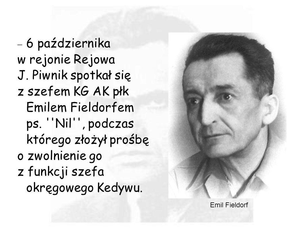 6 października w rejonie Rejowa J. Piwnik spotkał się z szefem KG AK płk Emilem Fieldorfem ps. ''Nil'', podczas którego złożył prośbę o zwolnienie go