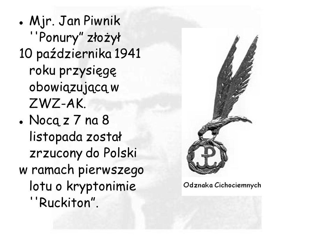 Mjr. Jan Piwnik ''Ponury złożył 10 października 1941 roku przysięgę obowiązującą w ZWZ-AK. Nocą z 7 na 8 listopada został zrzucony do Polski w ramach