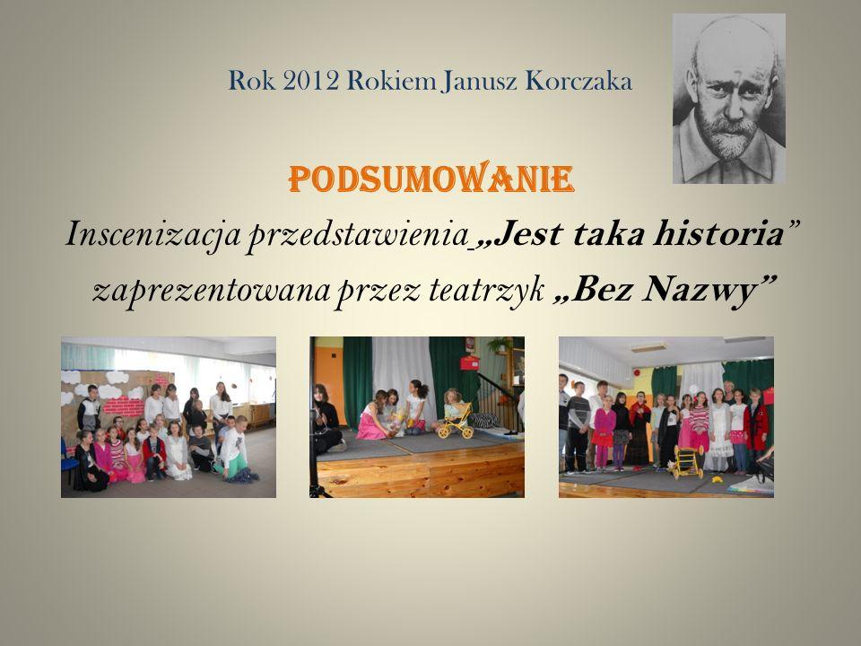 Rok 2012 Rokiem Janusz Korczaka PODSUMOWANIE Inscenizacja przedstawienia Jest taka historia zaprezentowana przez teatrzyk Bez Nazwy