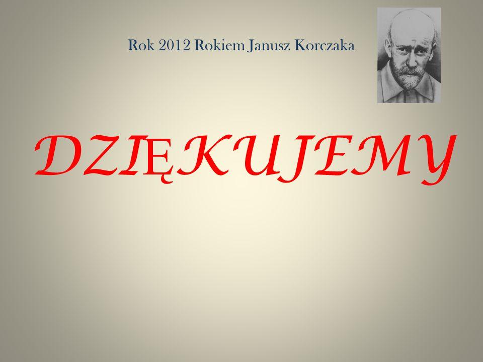 Rok 2012 Rokiem Janusz Korczaka DZI Ę KUJEMY