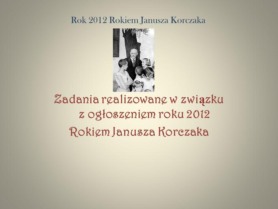 Rok 2012 Rokiem Janusza Korczaka Zadania realizowane w zwi ą zku z ogłoszeniem roku 2012 Rokiem Janusza Korczaka