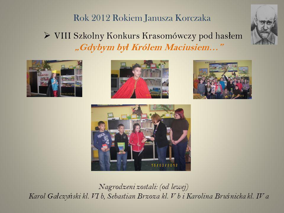 Rok 2012 Rokiem Janusza Korczaka VIII Szkolny Konkurs Krasomówczy pod has ł em Gdybym by ł Królem Maciusiem… Nagrodzeni zostali: (od lewej) Karol Ga ł czy ń ski kl.