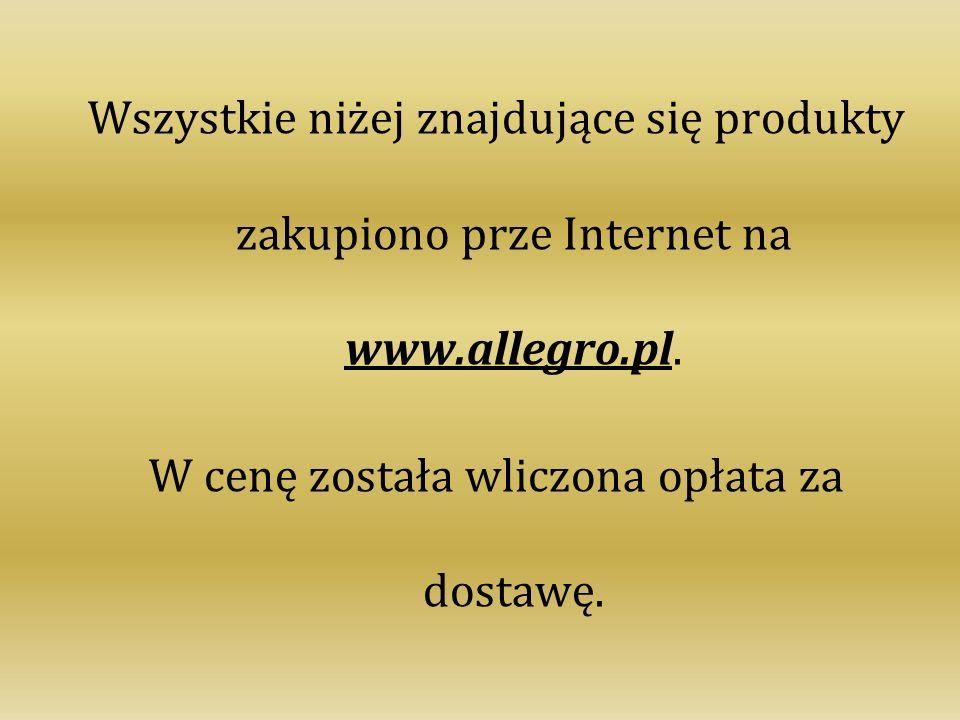Wszystkie niżej znajdujące się produkty zakupiono prze Internet na www.allegro.pl. W cenę została wliczona opłata za dostawę.