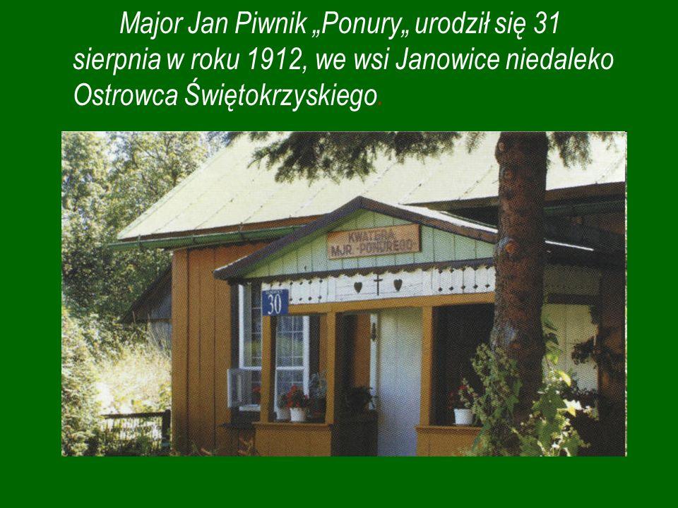 Major Jan Piwnik Ponury urodził się 31 sierpnia w roku 1912, we wsi Janowice niedaleko Ostrowca Świętokrzyskiego.