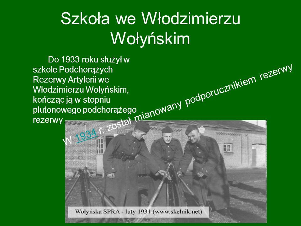 Szkoła we Włodzimierzu Wołyńskim Do 1933 roku służył w szkole Podchorążych Rezerwy Artylerii we Włodzimierzu Wołyńskim, kończąc ją w stopniu plutonowego podchorążego rezerwy.