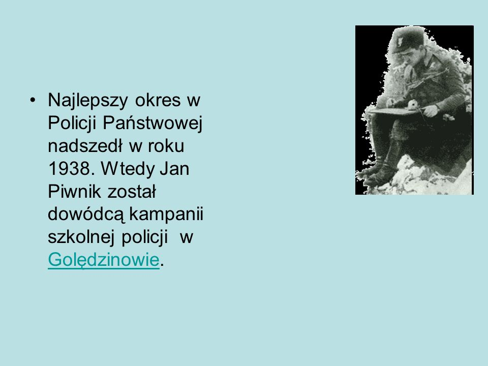 Przygoda z policja państwową W roku 1935 zaczął służyć policji państwowej. Początkowo szkolił się w szkole oficerów policji w Mostach Wielkich, po któ