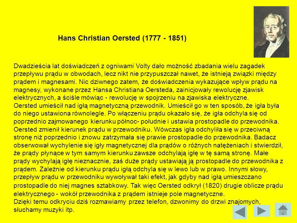 Hans Christian Oersted (1777 - 1851) Dwadzieścia lat doświadczeń z ogniwami Volty dało możność zbadania wielu zagadek przepływu prądu w obwodach, lecz