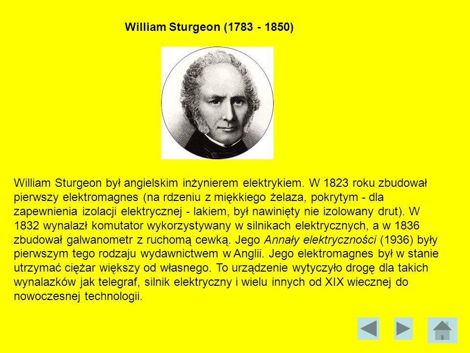 William Sturgeon (1783 - 1850) William Sturgeon był angielskim inżynierem elektrykiem. W 1823 roku zbudował pierwszy elektromagnes (na rdzeniu z miękk