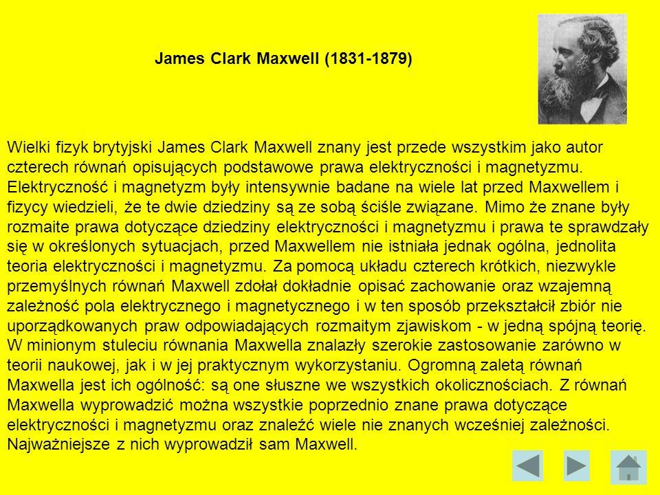 James Clark Maxwell (1831-1879) Wielki fizyk brytyjski James Clark Maxwell znany jest przede wszystkim jako autor czterech równań opisujących podstawo