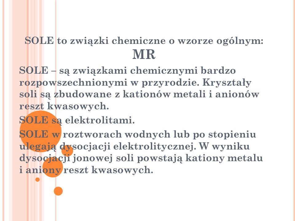 SOLE to związki chemiczne o wzorze ogólnym: MR SOLE – są związkami chemicznymi bardzo rozpowszechnionymi w przyrodzie. Kryształy soli są zbudowane z k