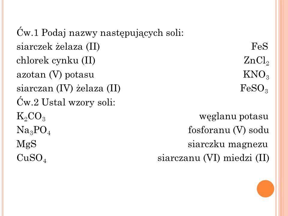Ćw.1 Podaj nazwy następujących soli: siarczek żelaza (II) FeS chlorek cynku (II) ZnCl 2 azotan (V) potasu KNO 3 siarczan (IV) żelaza (II) FeSO 3 Ćw.2