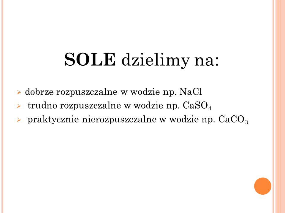 SOLE dzielimy na: dobrze rozpuszczalne w wodzie np. NaCl trudno rozpuszczalne w wodzie np. CaSO 4 praktycznie nierozpuszczalne w wodzie np. CaCO 3