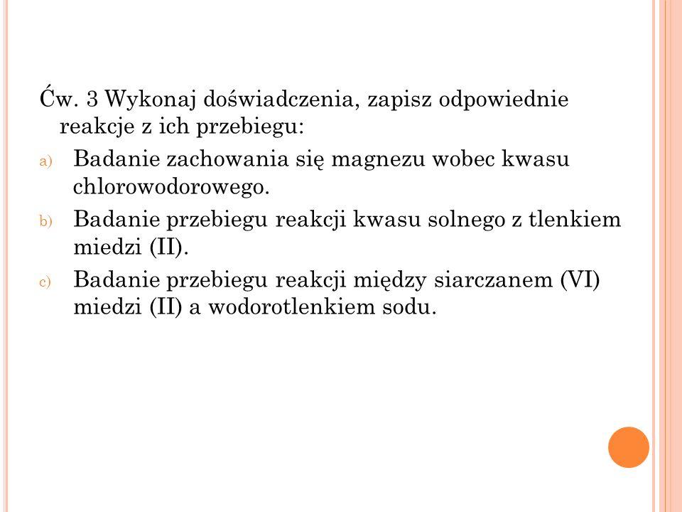 Ćw. 3 Wykonaj doświadczenia, zapisz odpowiednie reakcje z ich przebiegu: a) Badanie zachowania się magnezu wobec kwasu chlorowodorowego. b) Badanie pr