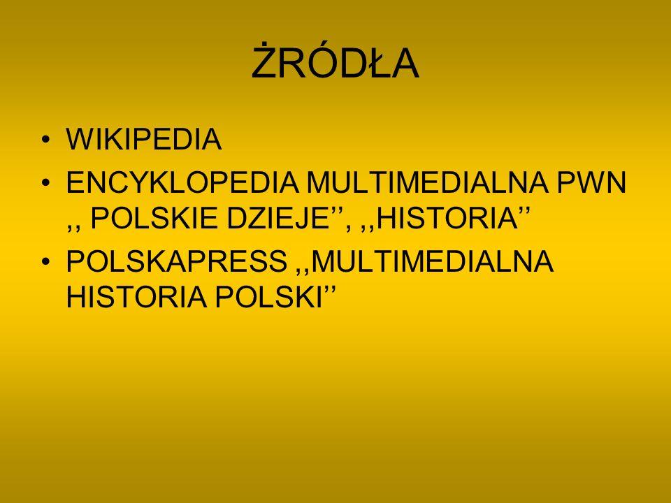 ŻRÓDŁA WIKIPEDIA ENCYKLOPEDIA MULTIMEDIALNA PWN,, POLSKIE DZIEJE,,,HISTORIA POLSKAPRESS,,MULTIMEDIALNA HISTORIA POLSKI