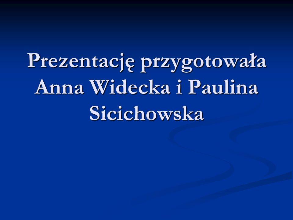 Prezentację przygotowała Anna Widecka i Paulina Sicichowska