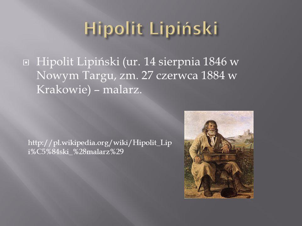 Hipolit Lipiński (ur. 14 sierpnia 1846 w Nowym Targu, zm. 27 czerwca 1884 w Krakowie) – malarz. http://pl.wikipedia.org/wiki/Hipolit_Lip i%C5%84ski_%2