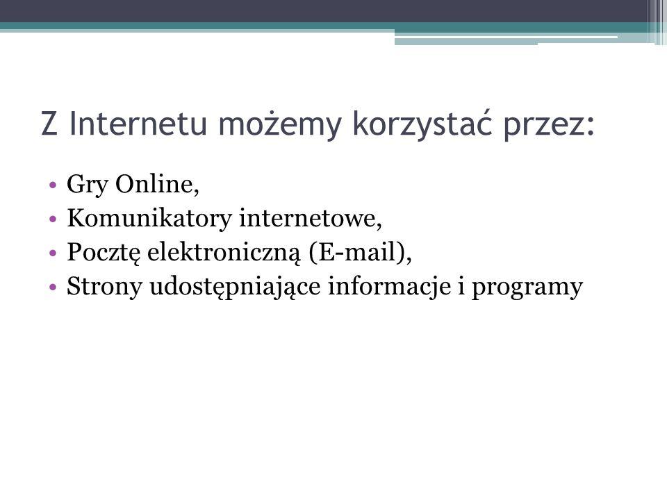 Z Internetu możemy korzystać przez: Gry Online, Komunikatory internetowe, Pocztę elektroniczną (E-mail), Strony udostępniające informacje i programy