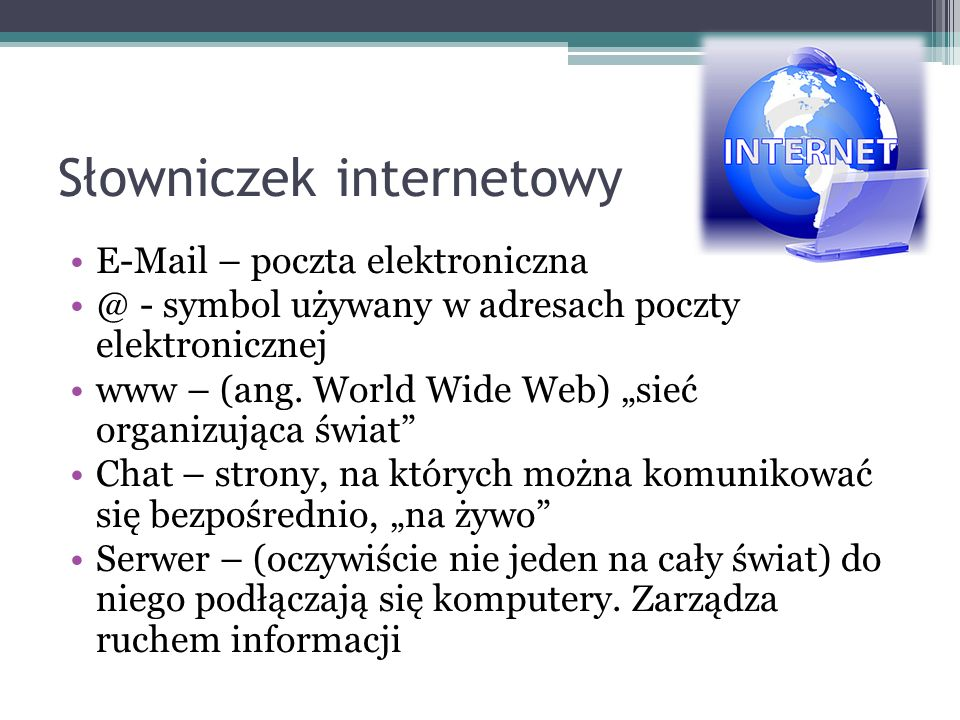 Słowniczek internetowy E-Mail – poczta elektroniczna @ - symbol używany w adresach poczty elektronicznej www – (ang. World Wide Web) sieć organizująca