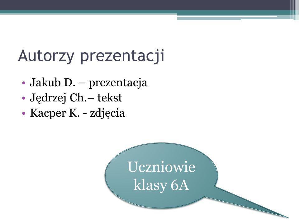 Autorzy prezentacji Jakub D. – prezentacja Jędrzej Ch.– tekst Kacper K. - zdjęcia Uczniowie klasy 6A Uczniowie klasy 6A