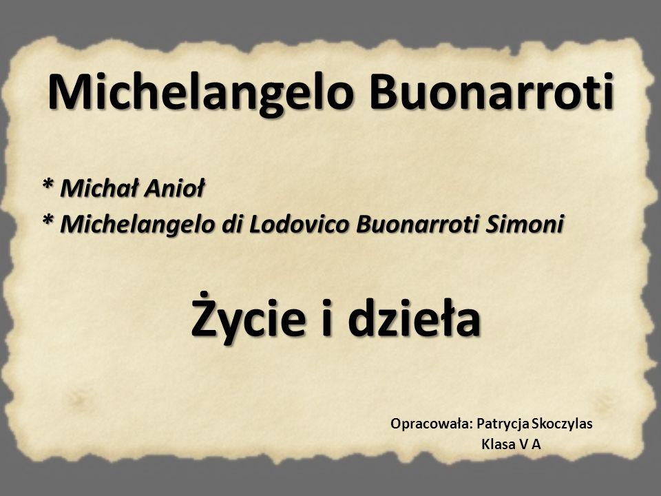 Michelangelo Buonarroti * Michał Anioł * Michelangelo di Lodovico Buonarroti Simoni Życie i dzieła Opracowała: Patrycja Skoczylas Klasa V A
