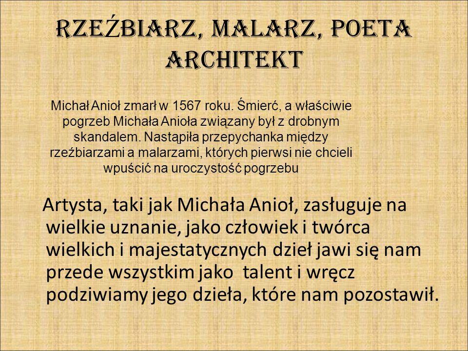 RZE Ź BIARZ, MALARZ, POETA ARCHITEKT Artysta, taki jak Michała Anioł, zasługuje na wielkie uznanie, jako człowiek i twórca wielkich i majestatycznych