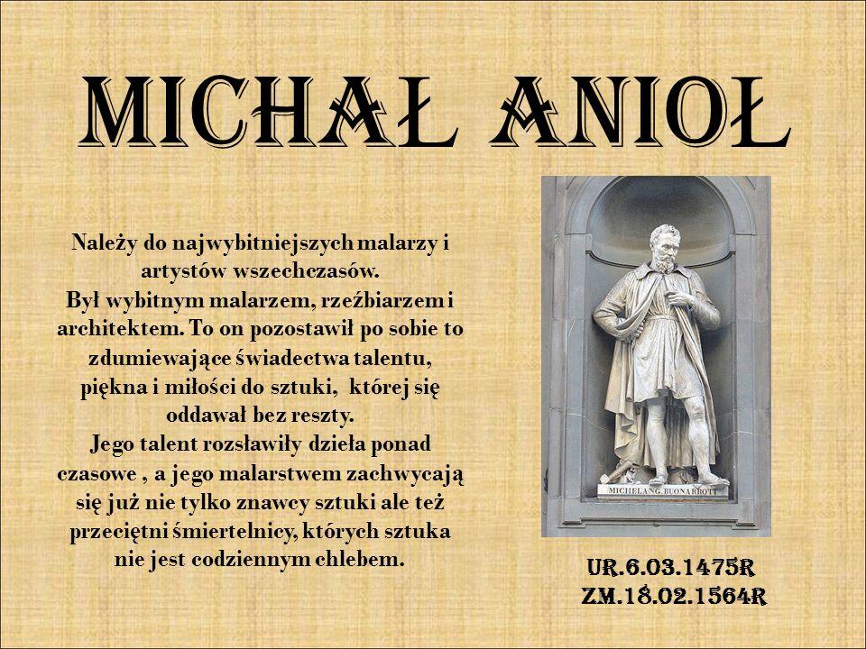 MICHA Ł ANIO Ł Nale ż y do najwybitniejszych malarzy i artystów wszechczasów. Był wybitnym malarzem, rze ź biarzem i architektem. To on pozostawił po