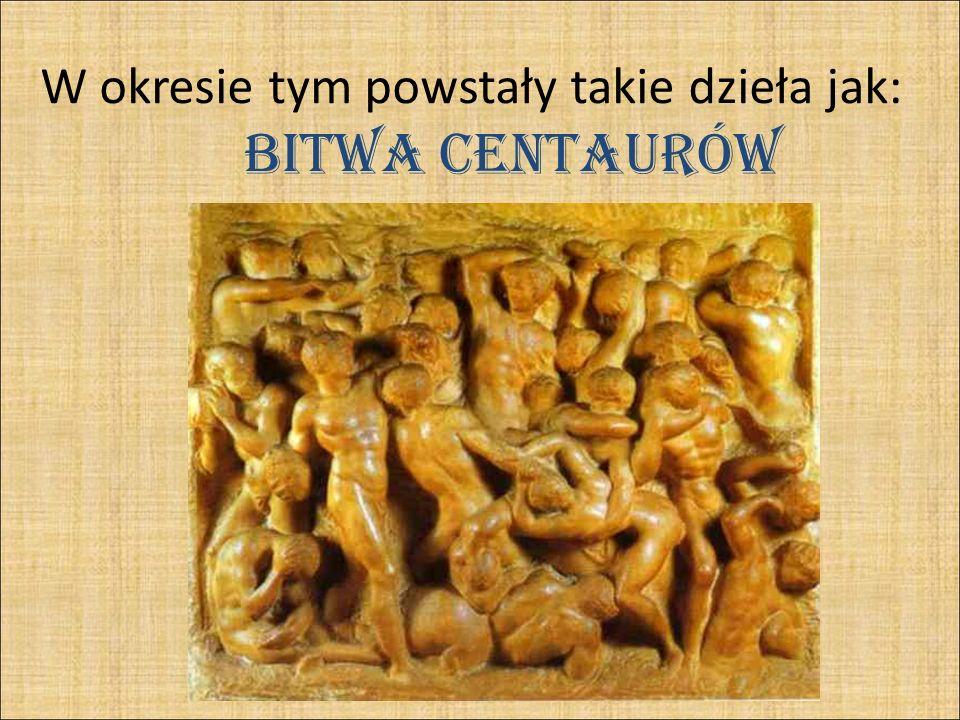 Bitwa centaurów W okresie tym powstały takie dzieła jak: