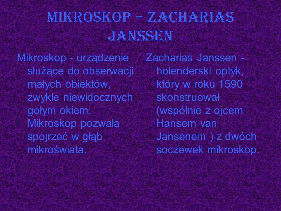 Mikroskop – Zacharias Janssen Mikroskop - urządzenie służące do obserwacji małych obiektów, zwykle niewidocznych gołym okiem. Mikroskop pozwala spojrz