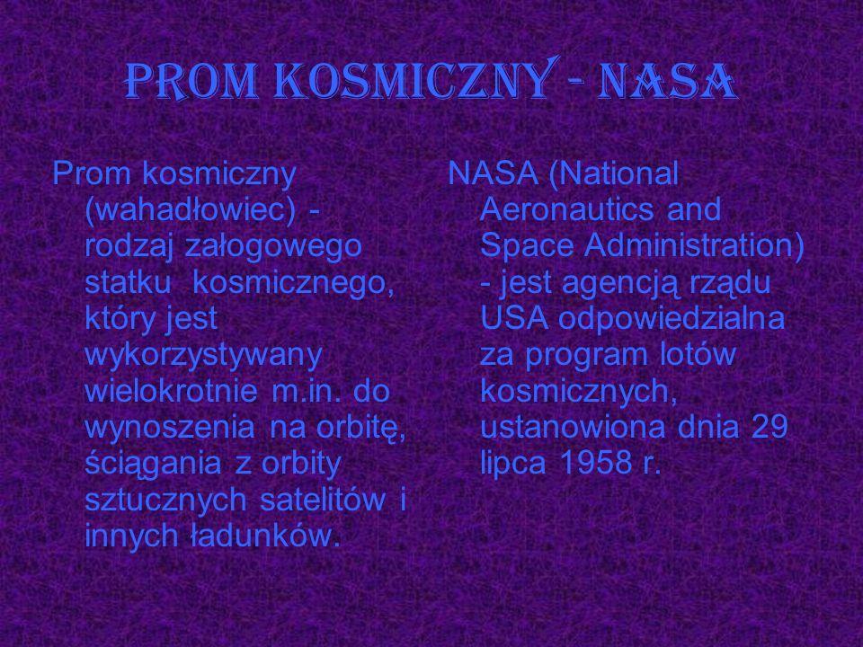 Prom kosmiczny (wahadłowiec) - rodzaj załogowego statku kosmicznego, który jest wykorzystywany wielokrotnie m.in. do wynoszenia na orbitę, ściągania z
