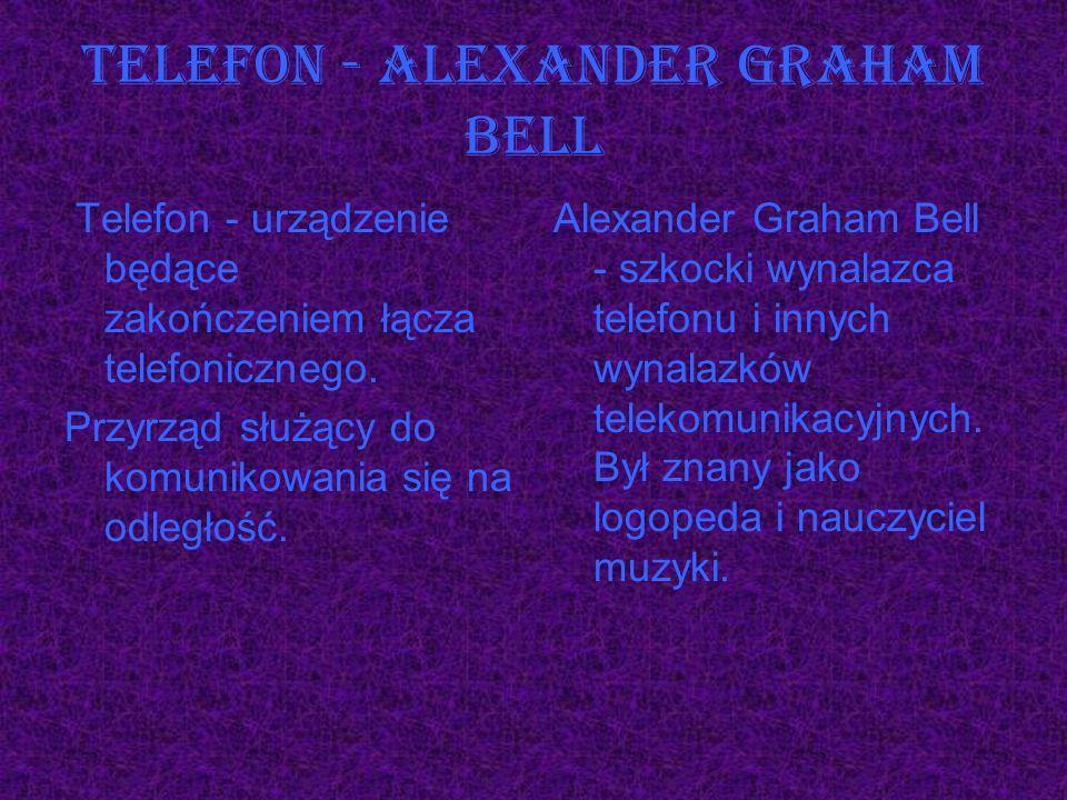 Telefon - Alexander Graham Bell Telefon - urządzenie będące zakończeniem łącza telefonicznego. Przyrząd służący do komunikowania się na odległość. Ale