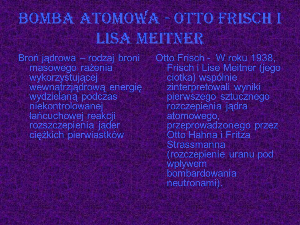 Bomba atomowa - Otto Frisch i Lisa Meitner Broń jądrowa – rodzaj broni masowego rażenia wykorzystującej wewnątrzjądrową energię wydzielaną podczas nie