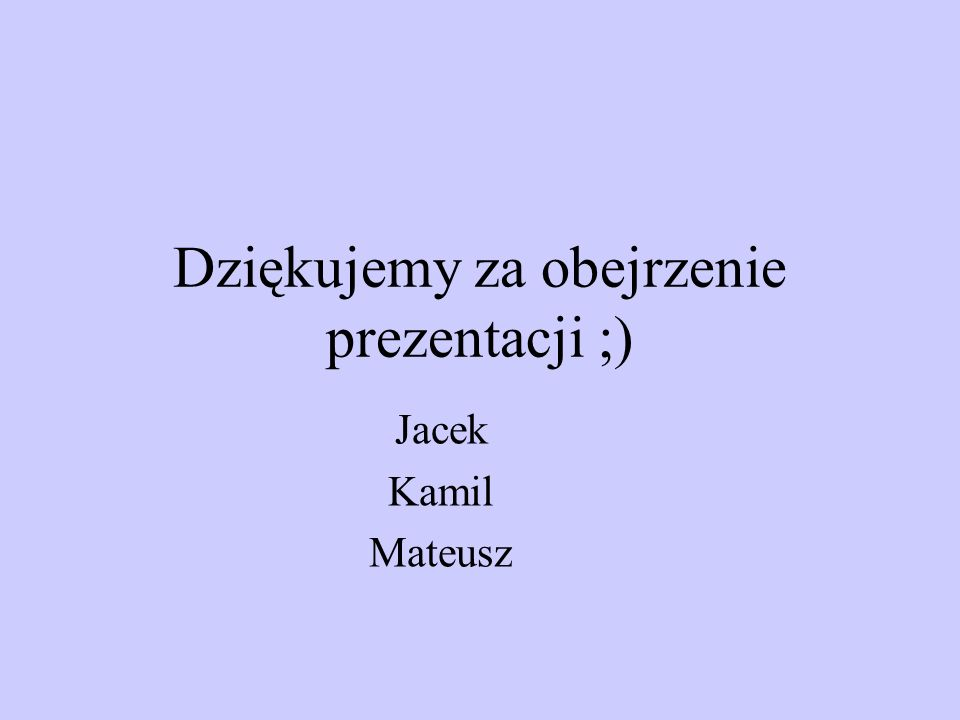 Dziękujemy za obejrzenie prezentacji ;) Jacek Kamil Mateusz