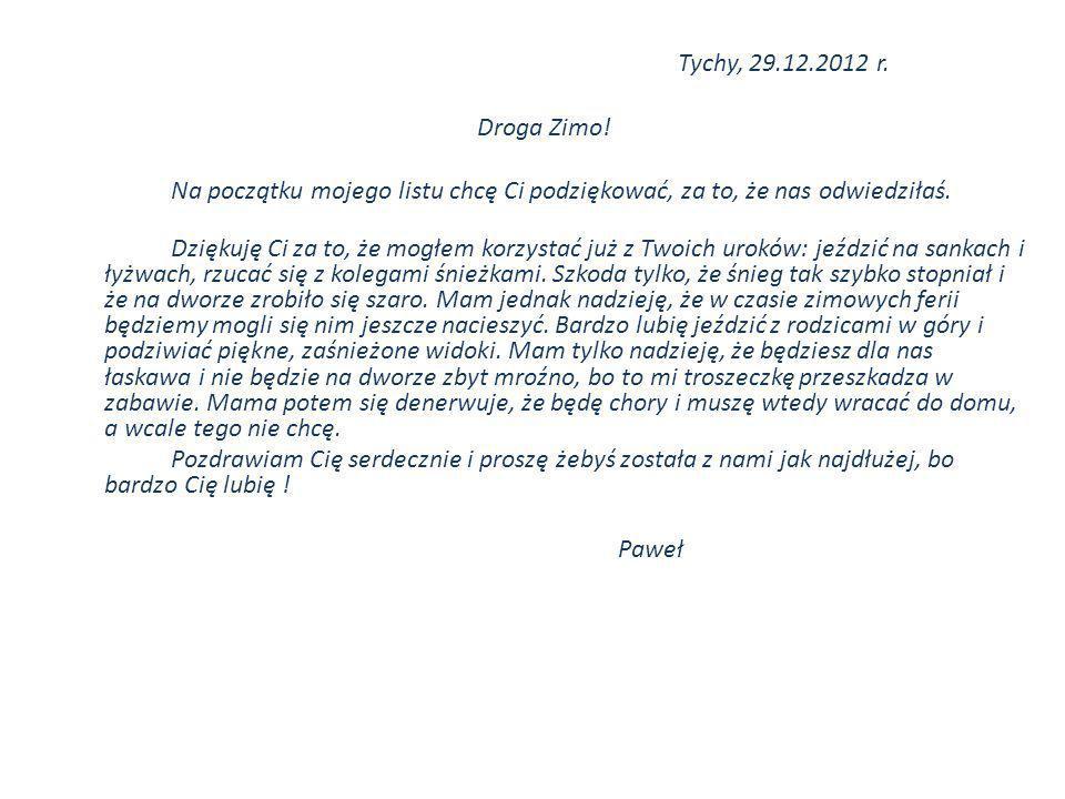 Tychy, 29.12.2012 r. Droga Zimo! Na początku mojego listu chcę Ci podziękować, za to, że nas odwiedziłaś. Dziękuję Ci za to, że mogłem korzystać już z