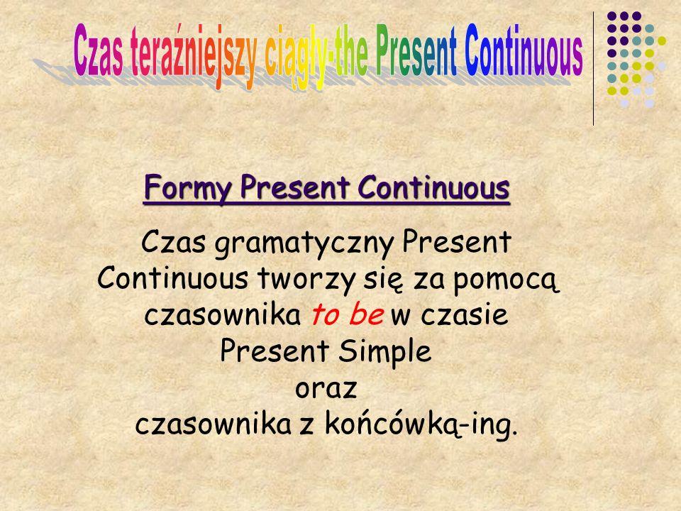 Formy Present Continuous Czas gramatyczny Present Continuous tworzy się za pomocą czasownika to be w czasie Present Simple oraz czasownika z końcówką-ing.