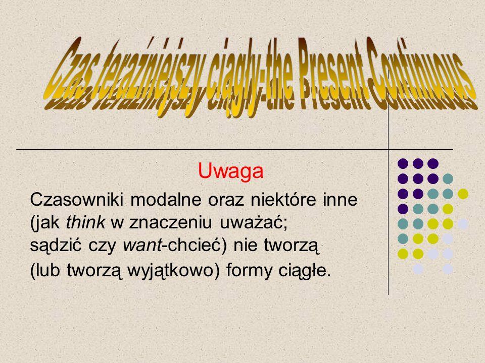 Uwaga Czasowniki modalne oraz niektóre inne (jak think w znaczeniu uważać; sądzić czy want-chcieć) nie tworzą (lub tworzą wyjątkowo) formy ciągłe.