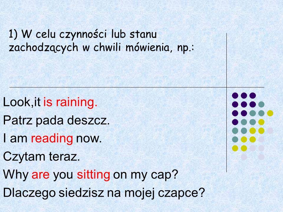 Look,it is raining.Patrz pada deszcz. I am reading now.