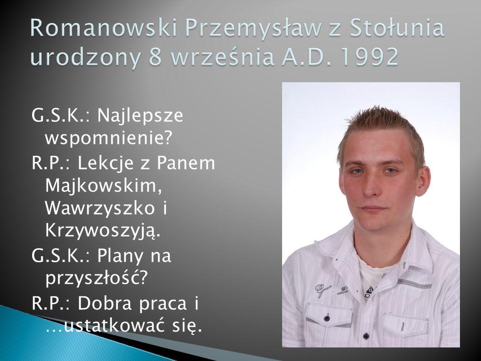 G.S.K.: Najlepsze wspomnienie. R.P.: Lekcje z Panem Majkowskim, Wawrzyszko i Krzywoszyją.
