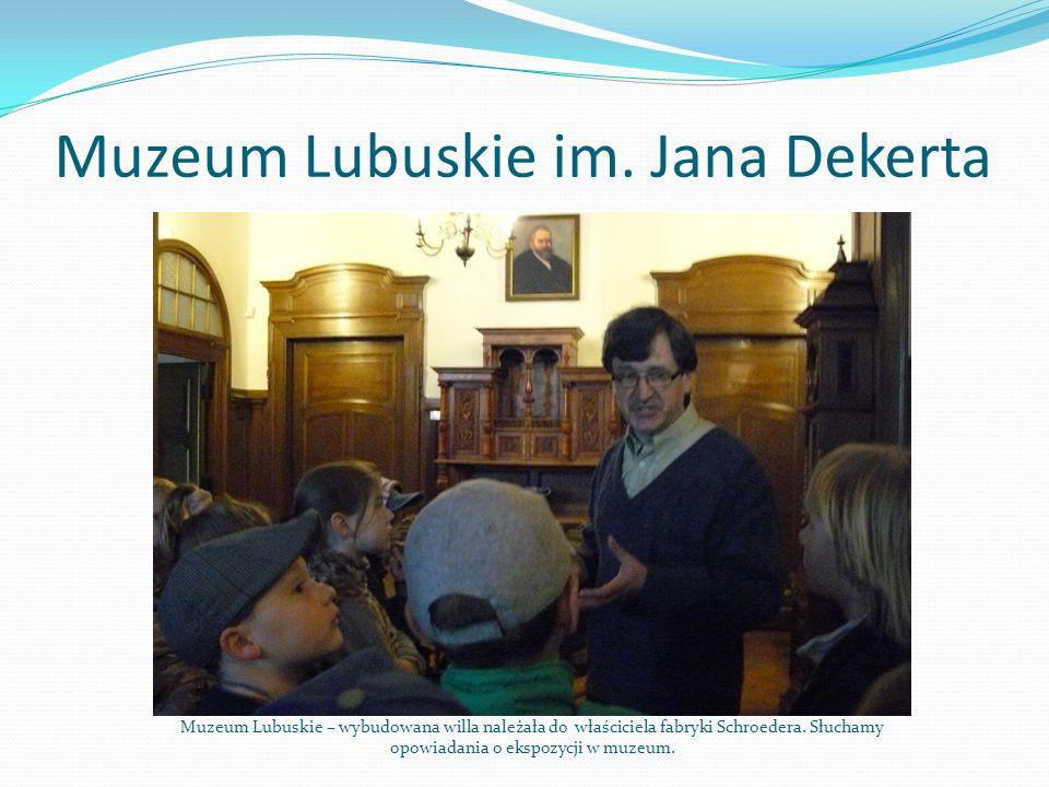 Muzeum Lubuskie im. Jana Dekerta Muzeum Lubuskie – wybudowana willa należała do właściciela fabryki Schroedera. Słuchamy opowiadania o ekspozycji w mu