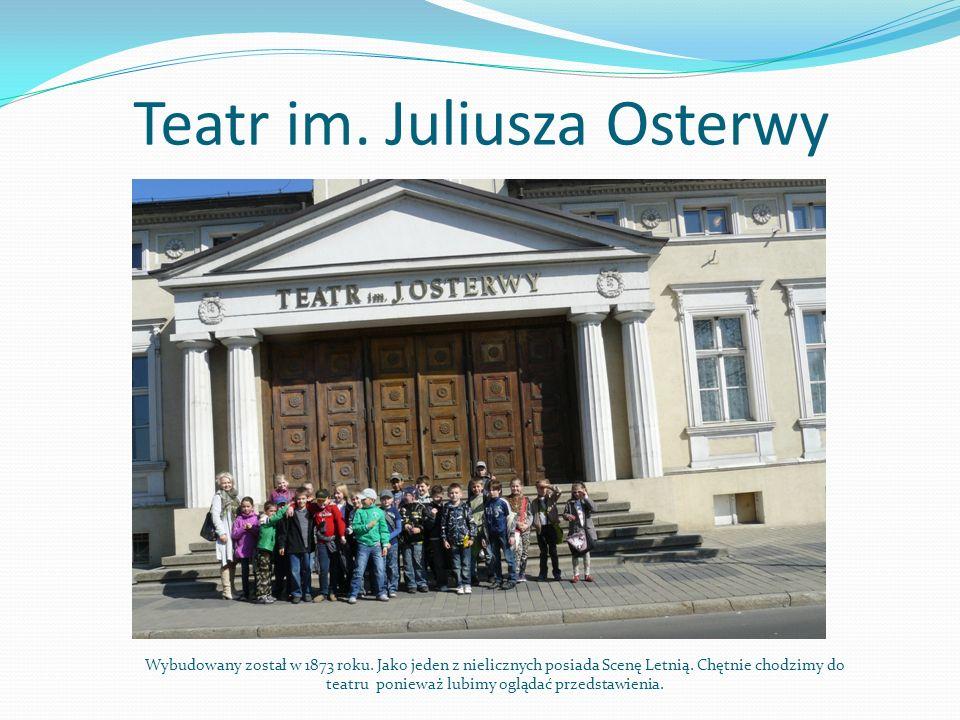 Teatr im. Juliusza Osterwy Wybudowany został w 1873 roku. Jako jeden z nielicznych posiada Scenę Letnią. Chętnie chodzimy do teatru ponieważ lubimy og