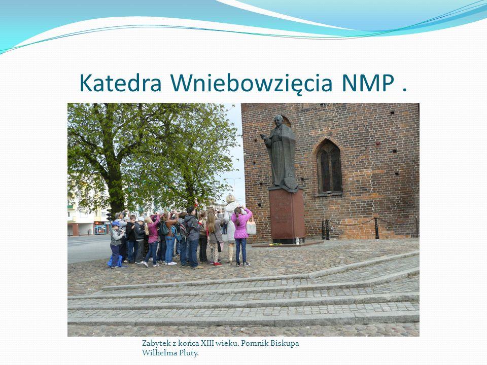 Katedra Wniebowzięcia NMP. Zabytek z końca XIII wieku. Pomnik Biskupa Wilhelma Pluty.