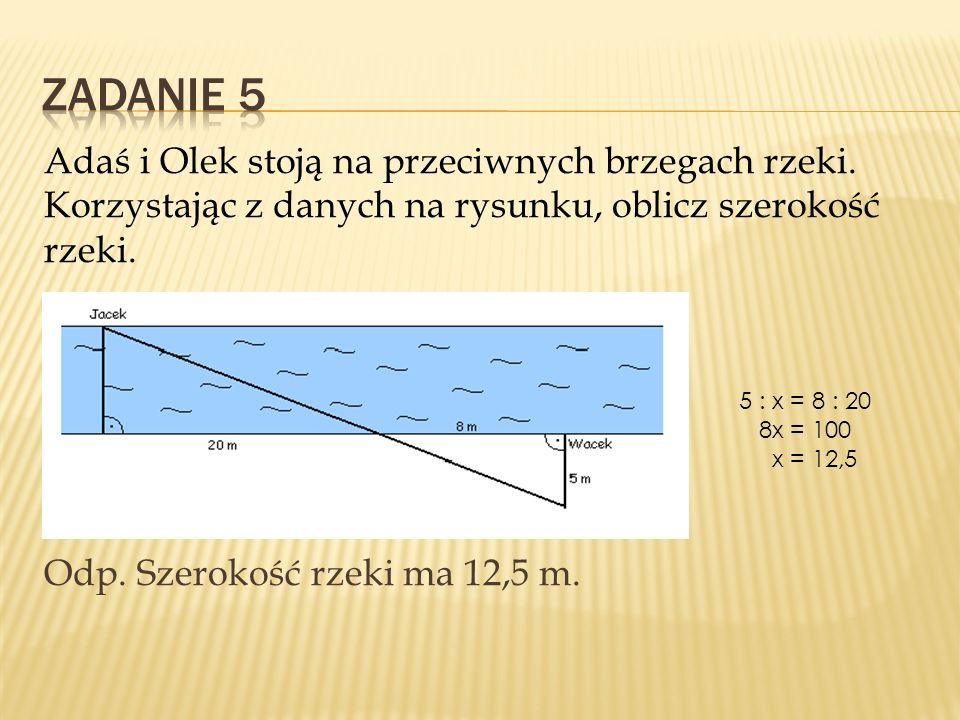 Adaś i Olek stoją na przeciwnych brzegach rzeki. Korzystając z danych na rysunku, oblicz szerokość rzeki. Odp. Szerokość rzeki ma 12,5 m. 5 : x = 8 :