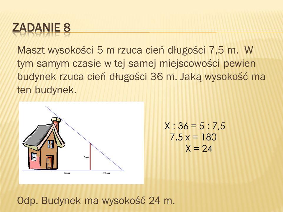 Maszt wysokości 5 m rzuca cień długości 7,5 m. W tym samym czasie w tej samej miejscowości pewien budynek rzuca cień długości 36 m. Jaką wysokość ma t
